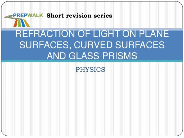 PHYSICS REFRACTION OF LIGHT ON PLANE SURFACES, CURVED SURFACES AND GLASS PRISMS Short revision series