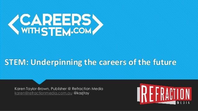 Karen Taylor-Brown, Publisher @ Refraction Media karen@refractionmedia.com.au @kazjtay STEM: Underpinning the careers of t...