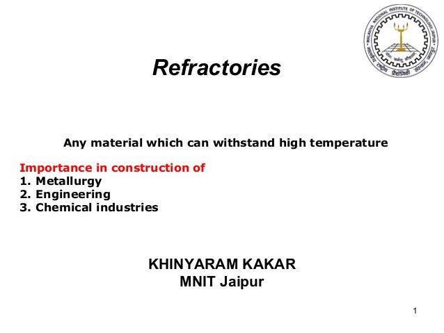 1 Refractories Any material which can withstand high temperature Importance in construction of 1. Metallurgy 2. Engineerin...