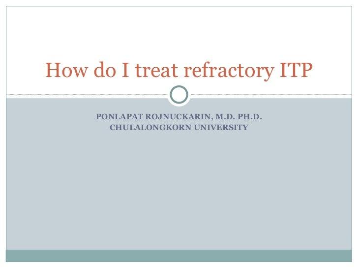 PONLAPAT ROJNUCKARIN, M.D. PH.D. CHULALONGKORN UNIVERSITY How do I treat refractory ITP