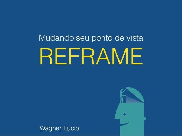 Mudando seu ponto de vista REFRAME Wagner Lucio