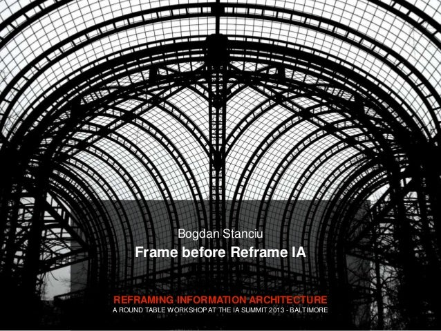 Bogdan Stanciu     Frame before Reframe IAREFRAMING INFORMATION ARCHITECTUREA ROUND TABLE WORKSHOP AT THE IA SUMMIT 2013 -...