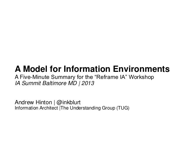"A Model for Information EnvironmentsA Five-Minute Summary for the ""Reframe IA"" WorkshopIA Summit Baltimore MD 