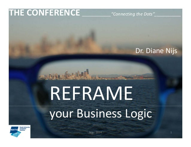 """THE CONFERENCE ____________""""Connecting the Dots""""___________  Dr. Diane Nijs  REFRAME  your Business Logic  Nijs ‐ 2014 1"""