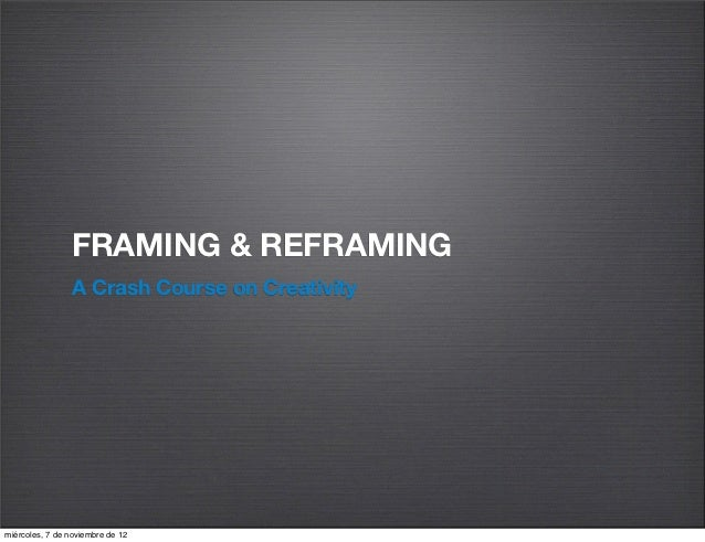 FRAMING & REFRAMING                A Crash Course on Creativitymiércoles, 7 de noviembre de 12