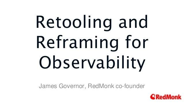 Retooling and Reframing for Observability James Governor, RedMonk co-founder