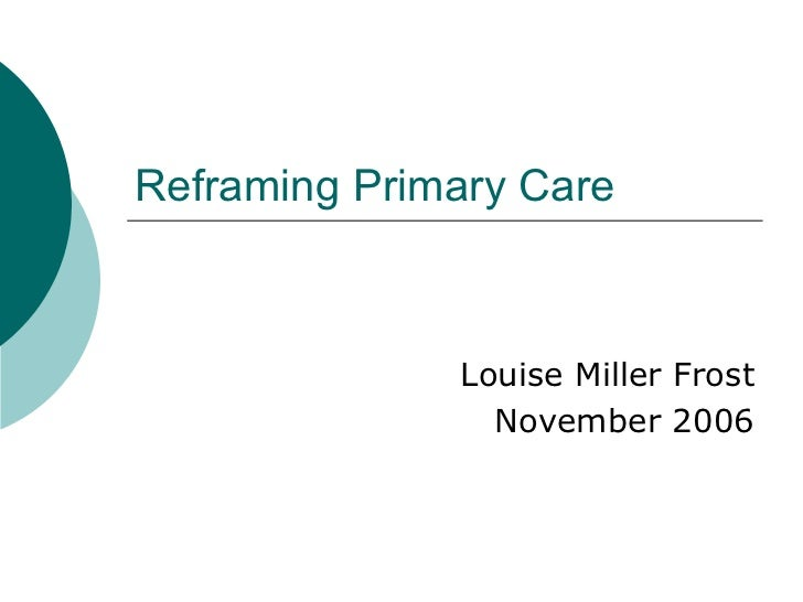 Reframing Primary Care  Louise Miller Frost November 2006