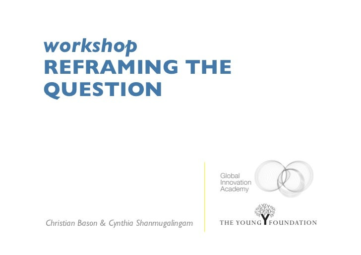 workshopREFRAMING THEQUESTIONChristian Bason & Cynthia Shanmugalingam