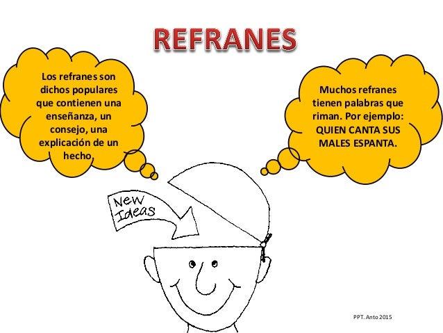 Muchos refranes tienen palabras que riman. Por ejemplo: QUIEN CANTA SUS MALES ESPANTA. Los refranes son dichos populares q...