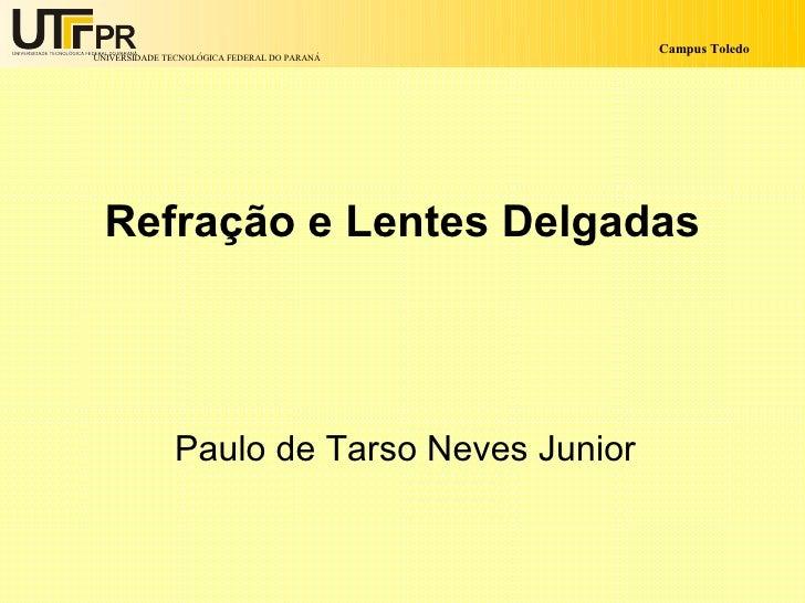 Campus Toledo UNIVERSIDADE TECNOLÓGICA FEDERAL DO PARANÁ       Refração e Lentes Delgadas                    Paulo de Tars...