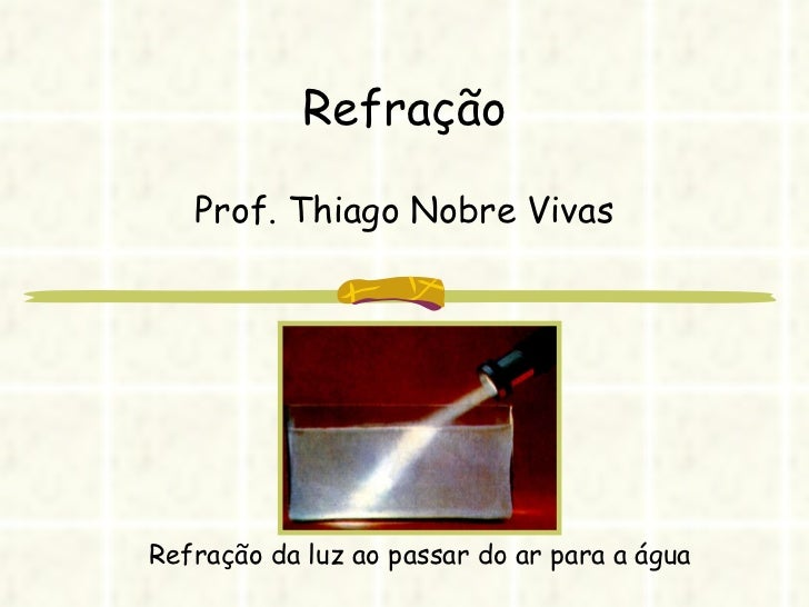 Refração Prof. Thiago Nobre Vivas Refração da luz ao passar do ar para a água