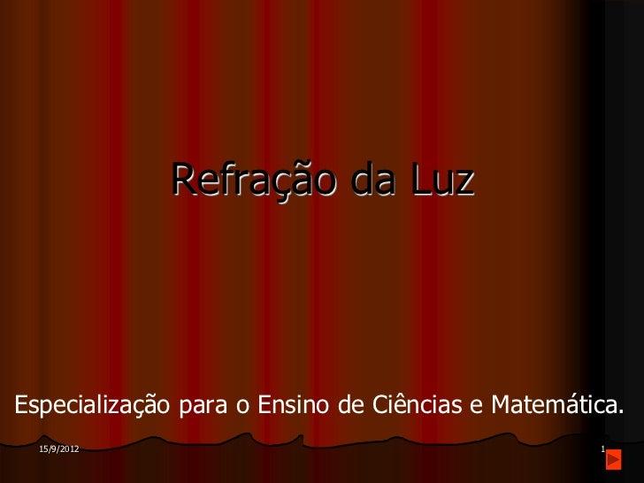 Refração da LuzEspecialização para o Ensino de Ciências e Matemática.  15/9/2012                                        1