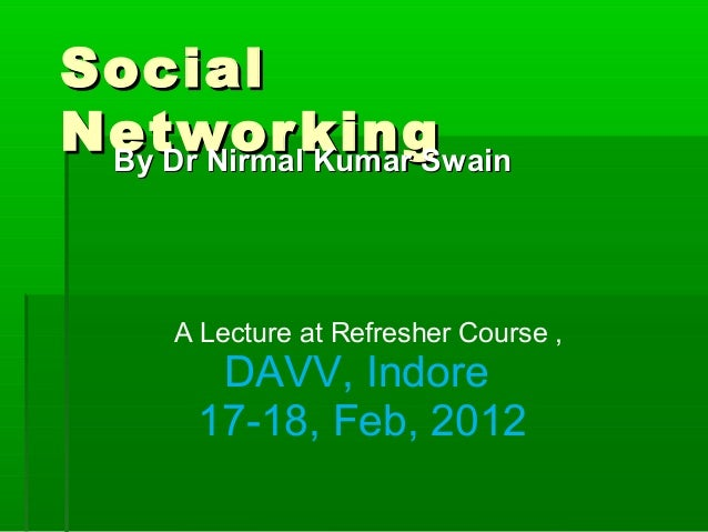 SocialSocial NetworkingNetworkingBy Dr Nirmal Kumar SwainBy Dr Nirmal Kumar Swain A Lecture at Refresher Course , DAVV, In...