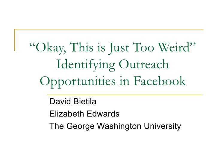 """"""" Okay, This is Just Too Weird"""" Identifying Outreach Opportunities in Facebook David Bietila Elizabeth Edwards The George ..."""