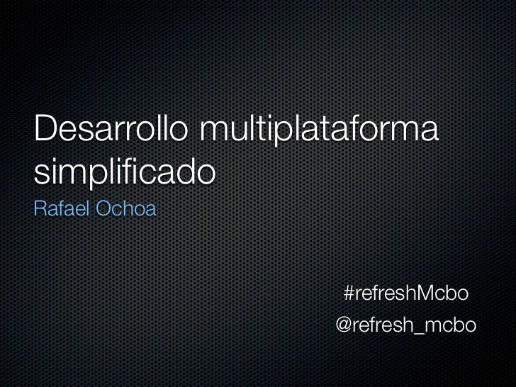 Desarrollo multiplataformasimplificadoRafael Ochoa                   #refreshMcbo                   @refresh_mcbo