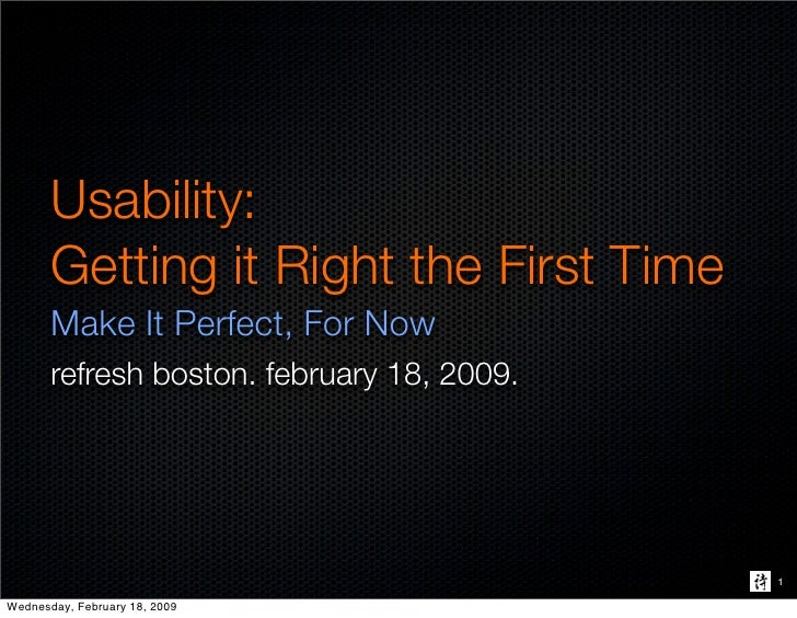 Usability:        Getting it Right the First Time        Make It Perfect, For Now        refresh boston. february 18, 2009...