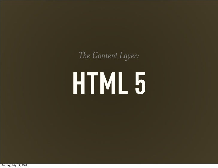 The Content Layer:                        HTML 5Sunday, July 19, 2009