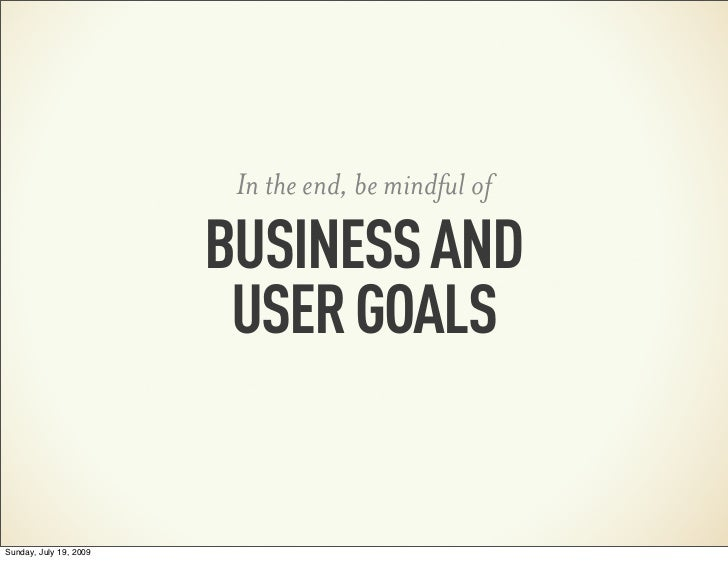 In the end, be mindful of                        BUSINESS AND                         USER GOALSSunday, July 19, 2009
