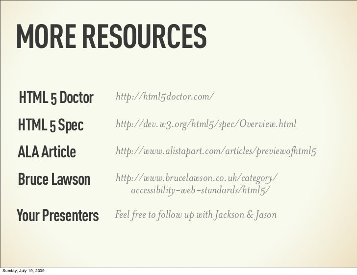 MORE RESOURCES        HTML 5 Doctor    http://html5doctor.com/       HTML 5 Spec       http://dev.w3.org/html5/spec/Overvi...