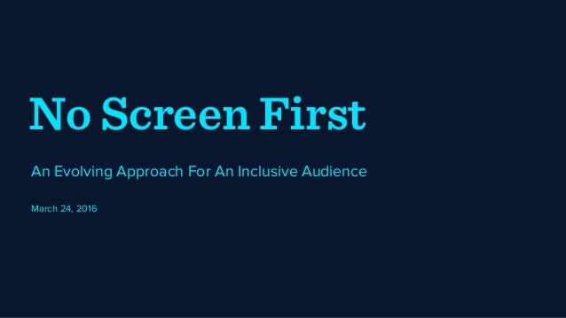 No Screen First An Evolving Approach For An Inclusive Audience March 24, 2016