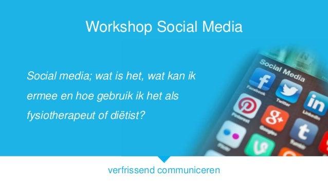 verfrissend communiceren Workshop Social Media Social media; wat is het, wat kan ik ermee en hoe gebruik ik het als fysiot...
