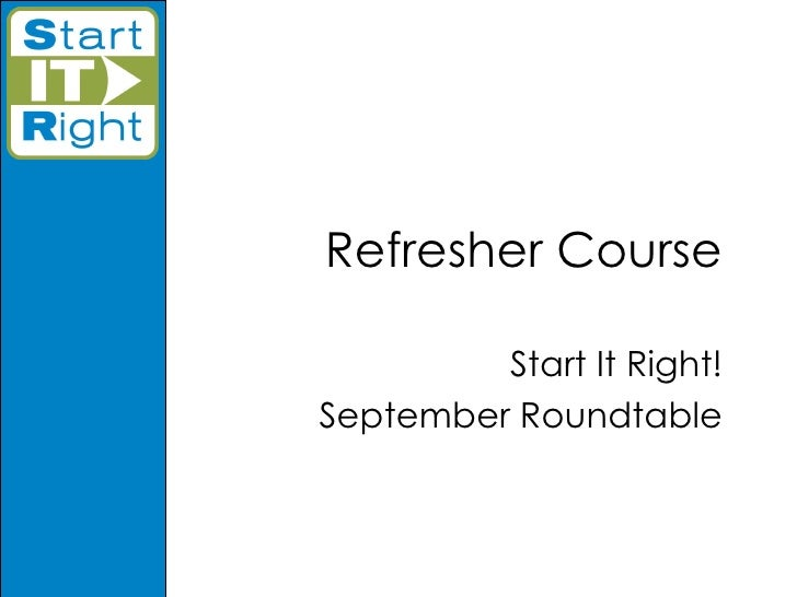Refresher Course Start It Right! September Roundtable