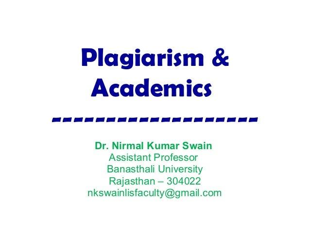 Plagiarism & Academics ------------------- Dr. Nirmal Kumar Swain Assistant Professor Banasthali University Rajasthan – 30...