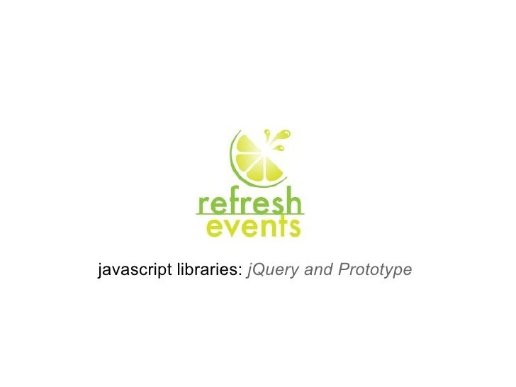 javascript libraries:  jQuery and Prototype