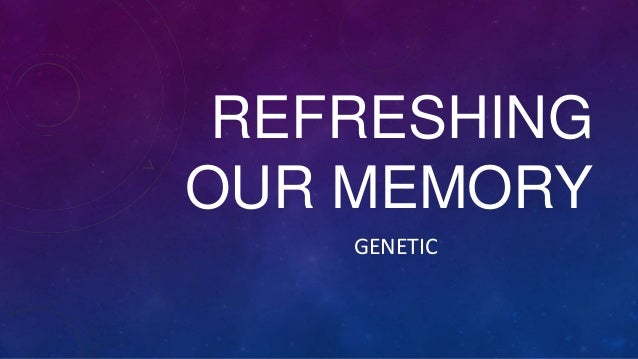 REFRESHING OUR MEMORY GENETIC