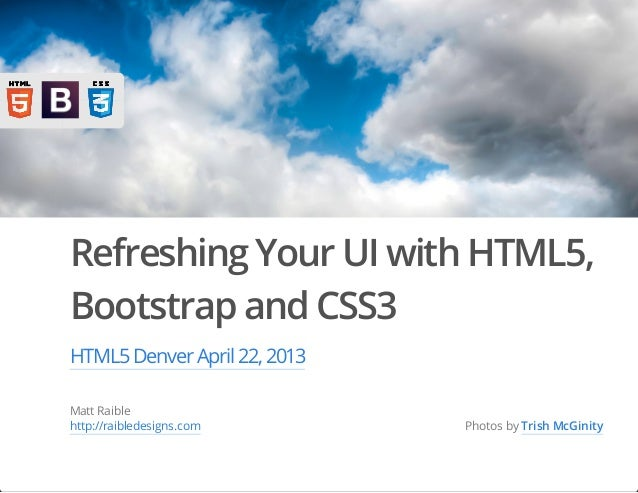 Refreshing Your UI with HTML5,Bootstrap and CSS3HTML5Denver April 22,2013Matt Raiblehttp://raibledesigns.com Photos by Tri...