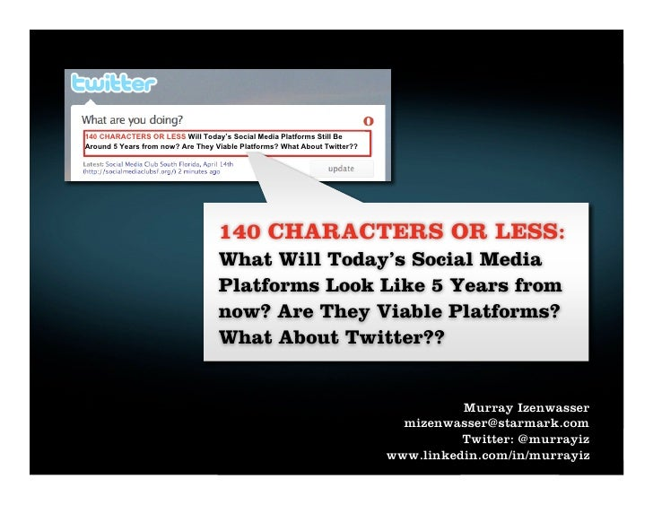 140 CHARACTERS OR LESS Will Today's Social Media Platforms Still Be Around 5 Years from now? Are They Viable Platforms? Wh...
