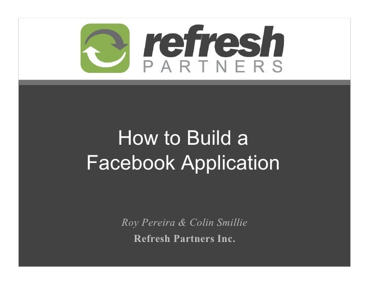 How to Build a Facebook Application     Roy Pereira  Colin Smillie      Refresh Partners Inc.