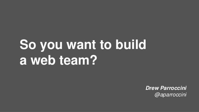 So you want to build a web team? Drew Parroccini @aparroccini