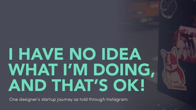#ihavenoidea I HAVE NO IDEA WHAT I'M DOING, AND THAT'S OK! One designer's startup journey as told through Instagram.