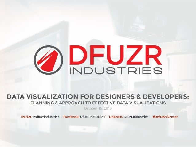 DATA VISUALIZATION FOR DESIGNERS & DEVELOPERS: PLANNING & APPROACH TO EFFECTIVE DATA VISUALIZATIONS October 15, 2015 Twitt...