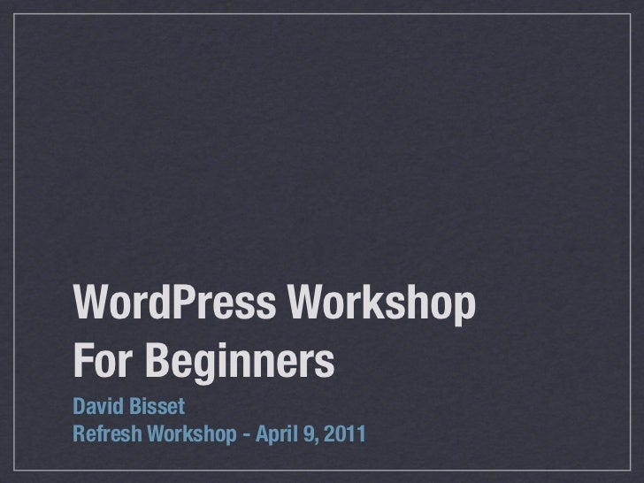 WordPress WorkshopFor BeginnersDavid BissetRefresh Workshop - April 9, 2011