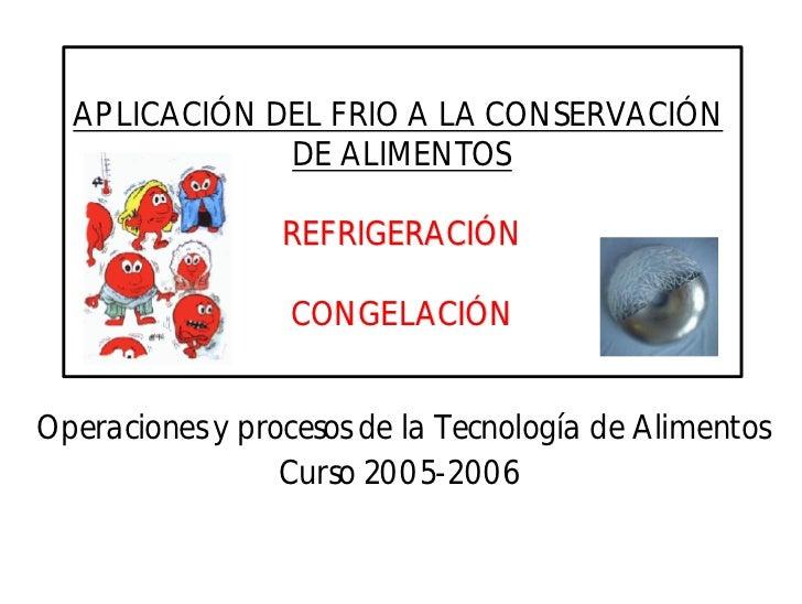 APLICACIÓN DEL FRIO A LA CONSERVACIÓN              DE ALIMENTOS                 REFRIGERACIÓN                  CONGELACIÓN...