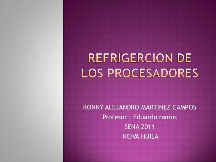 REFRIGERCION DE LOS PROCESADORES<br />RONNY ALEJANDRO MARTINEZ CAMPOS <br />Profesor : Eduardo ramos<br />SENA 2011<br /> ...