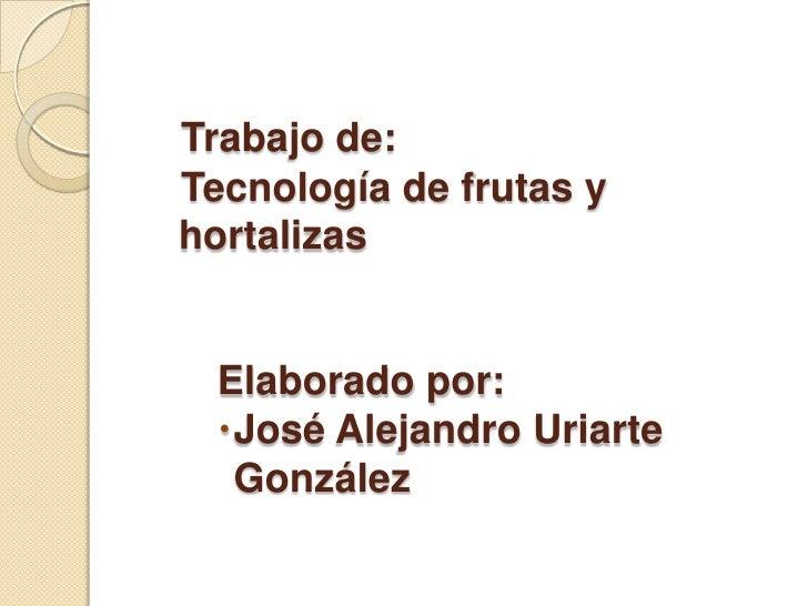 Trabajo de:Tecnología de frutas yhortalizas Elaborado por: José Alejandro Uriarte  González