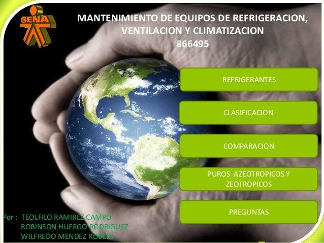 CLASIFICACION COMPARACION PUROS AZEOTROPICOS Y ZEOTROPICOS PREGUNTAS REFRIGERANTES Por : TEOLFILO RAMIREZ CAMPO ROBINSON H...