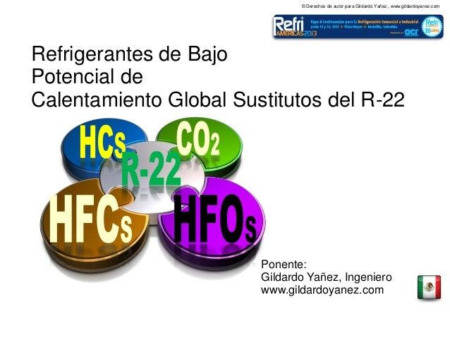 © Derechos de autor para Gildardo Yañez , www.gildardoyanez.com Refrigerantes de Bajo Potencial de Calentamiento Global Su...