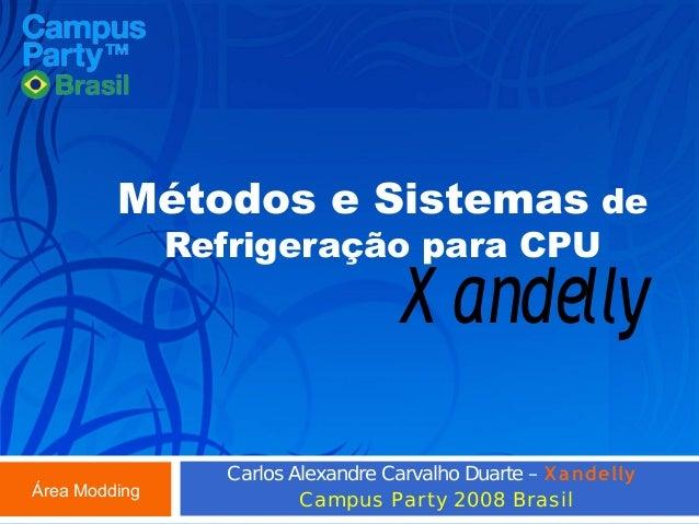 Métodos e Sistemas de Refrigeração para CPU  X andelly  Área Modding  Carlos Alexandre Carvalho Duarte – X a ndelly Campus...
