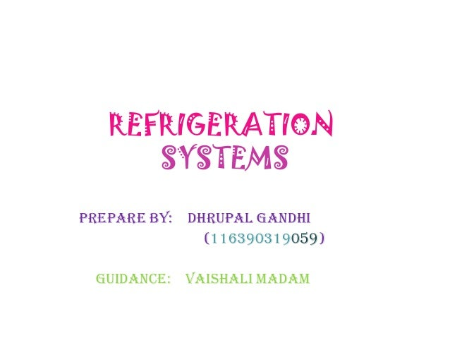 REFRIGERATION SYSTEMS PREPARE BY: DHRUPAL GANDHI (116390319059) GUIDANCE: VAISHALI MADAM