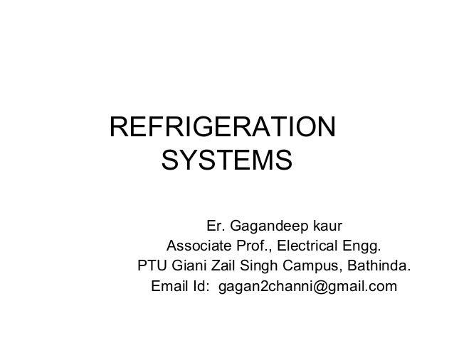 REFRIGERATION SYSTEMS Er. Gagandeep kaur Associate Prof., Electrical Engg. PTU Giani Zail Singh Campus, Bathinda. Email Id...