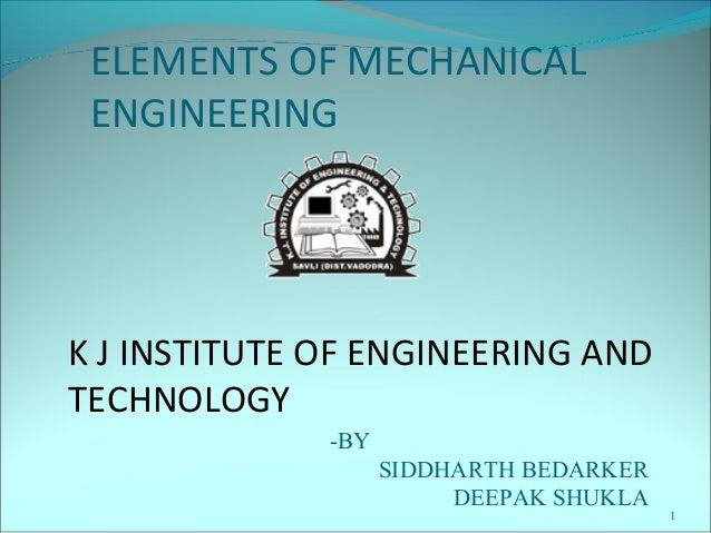 1 ELEMENTS OF MECHANICAL ENGINEERING K J INSTITUTE OF ENGINEERING AND TECHNOLOGY -BY SIDDHARTH BEDARKER DEEPAK SHUKLA