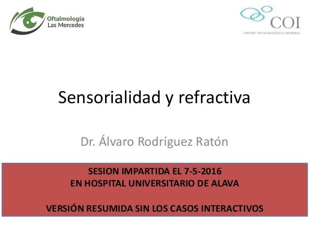 Sensorialidad y refractiva Dr. Álvaro Rodríguez Ratón SESION IMPARTIDA EL 7-5-2016 EN HOSPITAL UNIVERSITARIO DE ALAVA VERS...