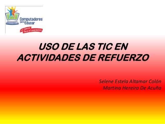 USO DE LAS TIC EN ACTIVIDADES DE REFUERZO Selene Estela Altamar Colón Martina Hereira De Acuña