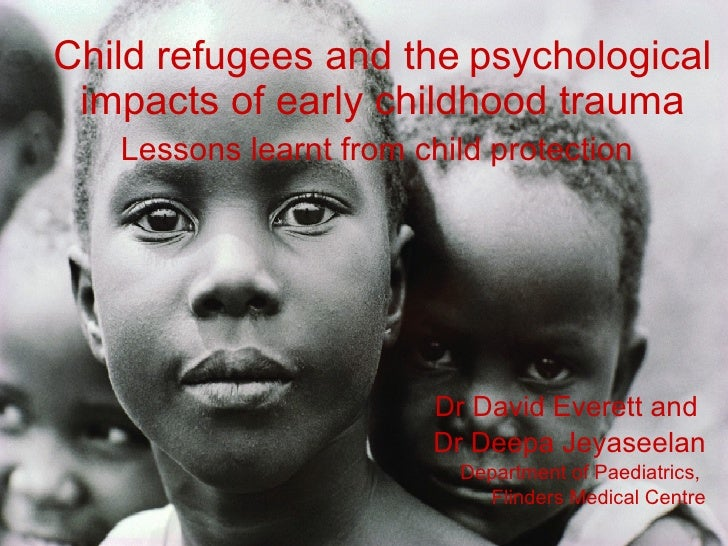 Child refugees and the   psychological impacts of early childhood trauma Lessons learnt from child protection   Dr David E...