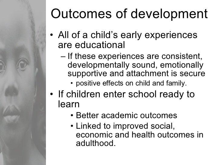 Outcomes of development <ul><li>All of a child's early experiences are educational </li></ul><ul><ul><li>If these experien...