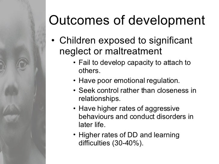 Outcomes of development <ul><li>Children exposed to significant neglect or maltreatment </li></ul><ul><ul><ul><li>Fail to ...